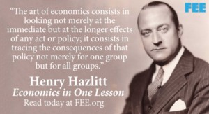 Hazlitt quote: The art of economics consists in looking not merely at the immediate but the longer effects of any act of policy; it consists in tracing the consequences of that policy not merely for one group but for all groups.